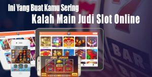 Ini Yang Buat Kamu Sering Kalah Main Judi Slot Online
